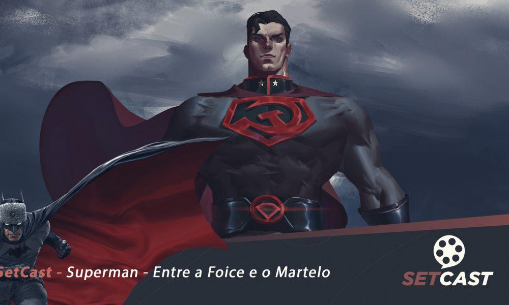 SetCast 222 – Superman – Entre a Foice e o Martelo